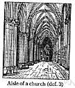 aisle - part of a church divided laterally from the nave proper by rows of pillars or columns