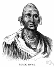 Black Hawk - Sauk leader who in 1832 led Fox and Sauk warriors against the United States (1767-1838)